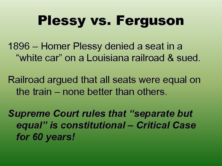 "Plessy vs. Ferguson 1896 – Homer Plessy denied a seat in a ""white car"""