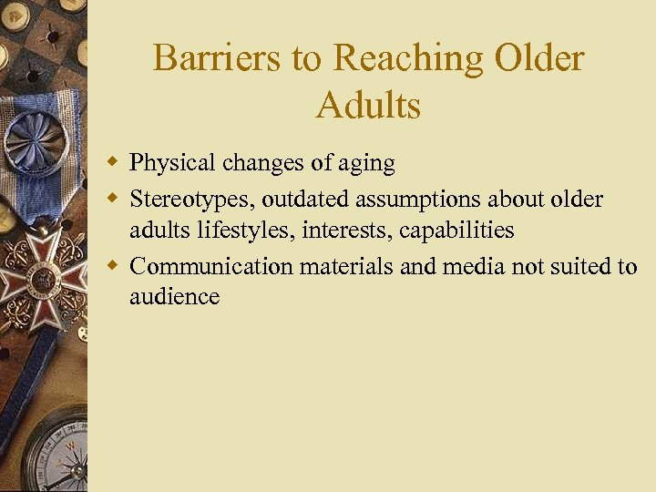 Barriers to Reaching Older Adults w Physical changes of aging w Stereotypes, outdated assumptions