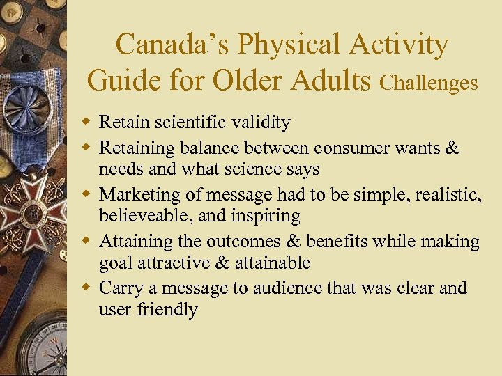 Canada's Physical Activity Guide for Older Adults Challenges w Retain scientific validity w Retaining