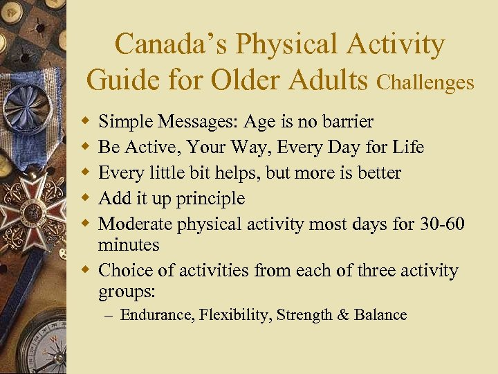 Canada's Physical Activity Guide for Older Adults Challenges w w w Simple Messages: Age