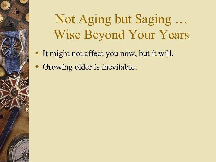Not Aging but Saging … Wise Beyond Your Years w It might not affect