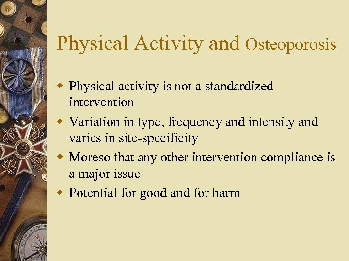 Physical Activity and Osteoporosis w Physical activity is not a standardized intervention w Variation
