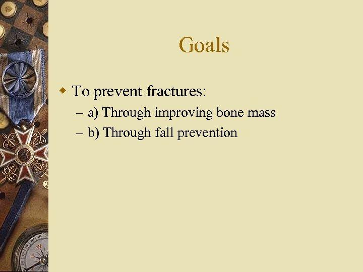 Goals w To prevent fractures: – a) Through improving bone mass – b) Through