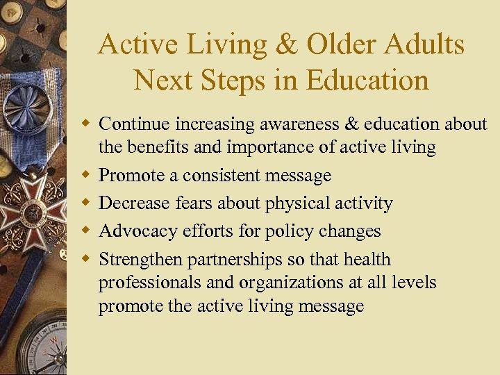 Active Living & Older Adults Next Steps in Education w Continue increasing awareness &