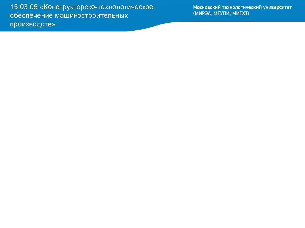 15. 03. 05 «Конструкторско-технологическое обеспечение машиностроительных производств»