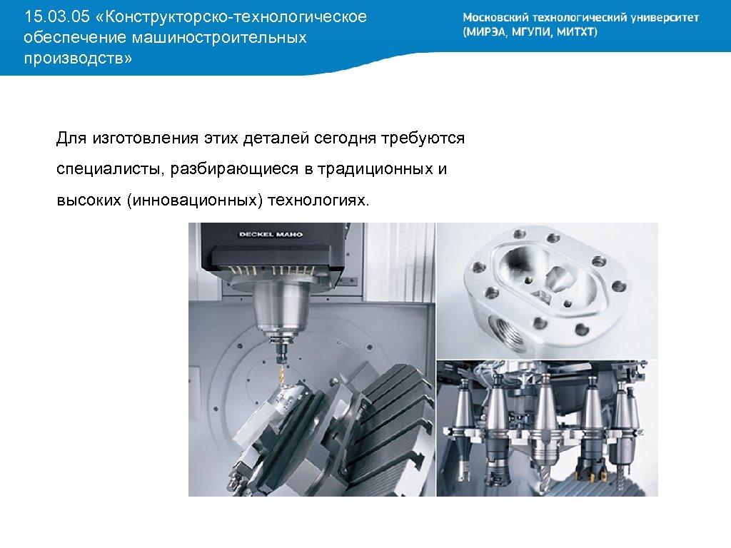 15. 03. 05 «Конструкторско-технологическое обеспечение машиностроительных производств» Для изготовления этих деталей сегодня требуются специалисты,