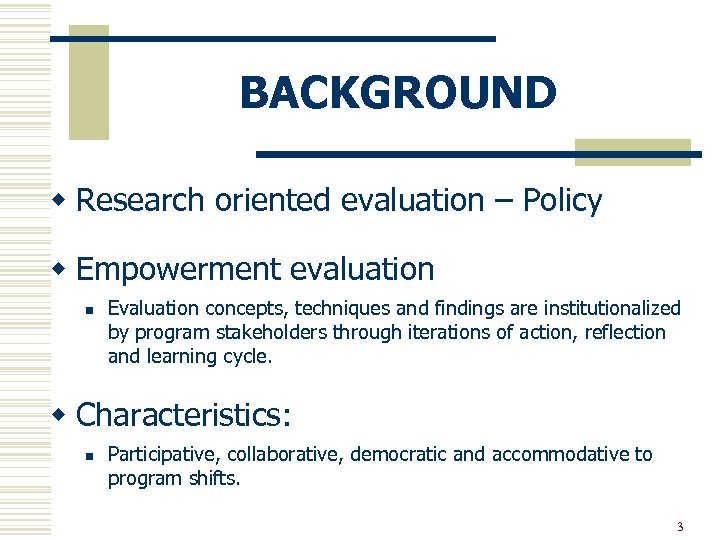 BACKGROUND w Research oriented evaluation – Policy w Empowerment evaluation n Evaluation concepts, techniques