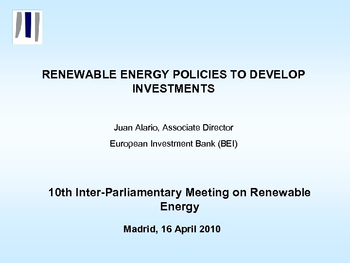 RENEWABLE ENERGY POLICIES TO DEVELOP INVESTMENTS Juan Alario, Associate Director European Investment Bank (BEI)