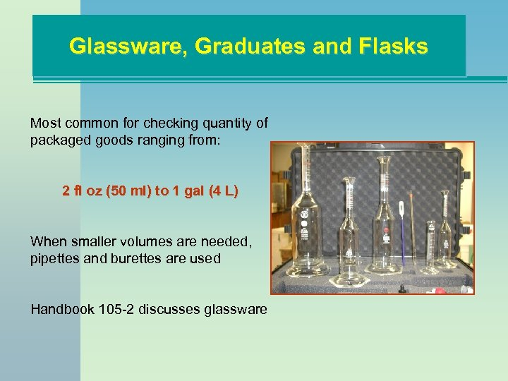 Glassware, Graduates and Flasks Most common for checking quantity of packaged goods ranging from: