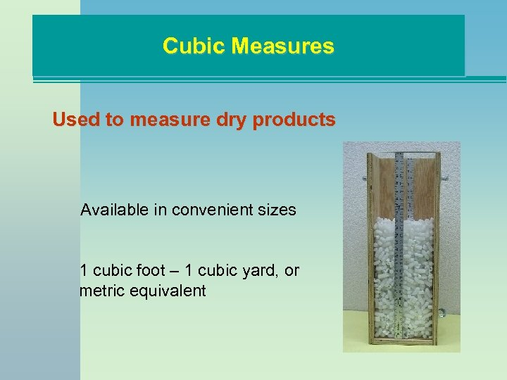 Cubic Measures Used to measure dry products Available in convenient sizes 1 cubic foot