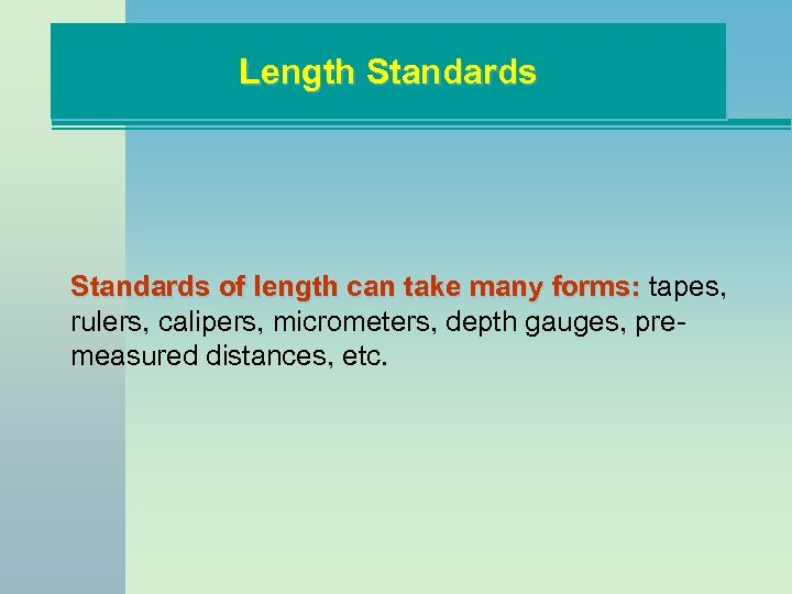 Length Standards of length can take many forms: tapes, rulers, calipers, micrometers, depth gauges,