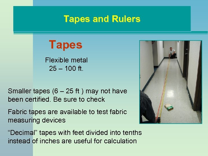 Tapes and Rulers Tapes Flexible metal 25 – 100 ft. Smaller tapes (6 –