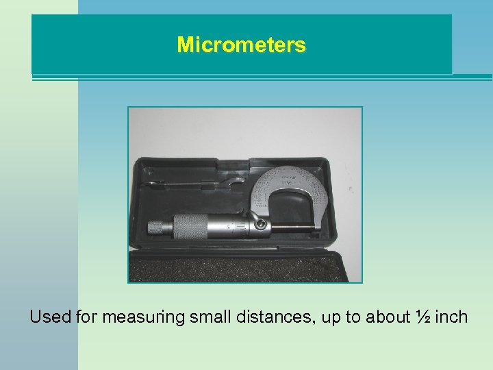 Micrometers Used for measuring small distances, up to about ½ inch