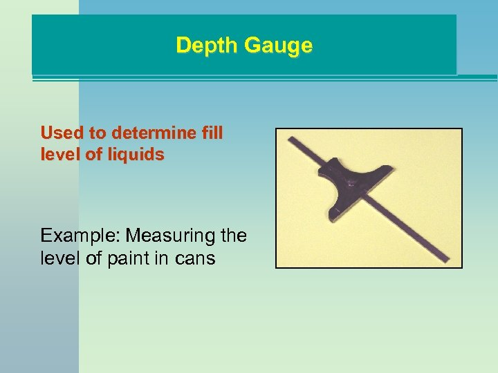 Depth Gauge Used to determine fill level of liquids Example: Measuring the level of