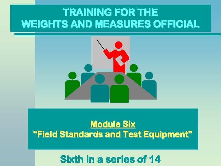 "TRAINING FOR THE WEIGHTS AND MEASURES OFFICIAL Module Six ""Field Standards and Test Equipment"""
