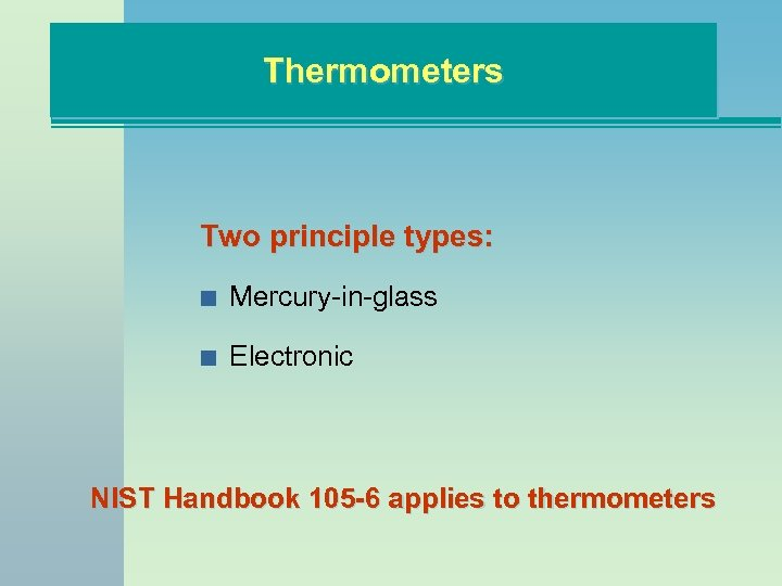 Thermometers Two principle types: n Mercury-in-glass n Electronic NIST Handbook 105 -6 applies to