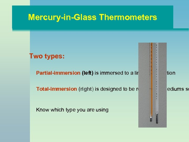 Mercury-in-Glass Thermometers Two types: Partial-immersion (left) is immersed to a line or graduation Total-immersion
