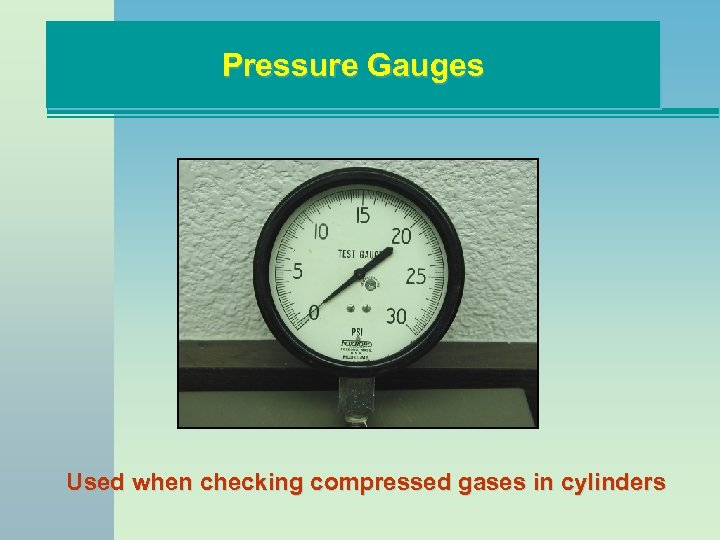Pressure Gauges Used when checking compressed gases in cylinders
