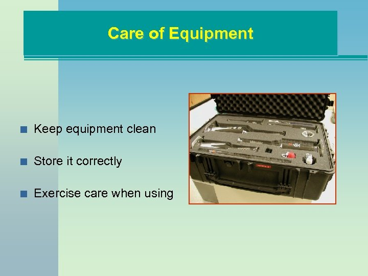 Care of Equipment n Keep equipment clean n Store it correctly n Exercise care