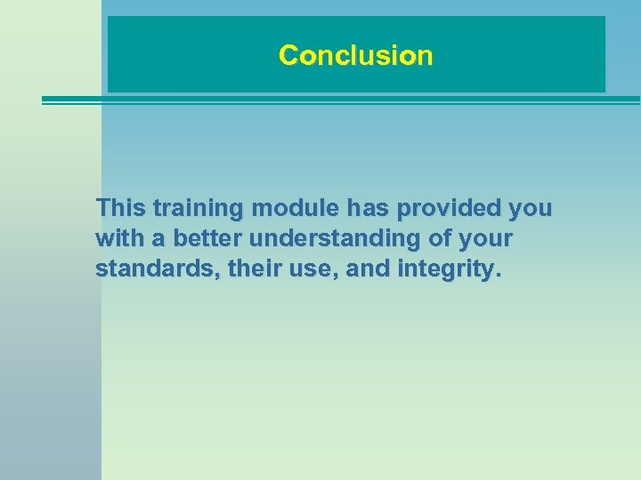 Conclusion This training module has provided you with a better understanding of your standards,