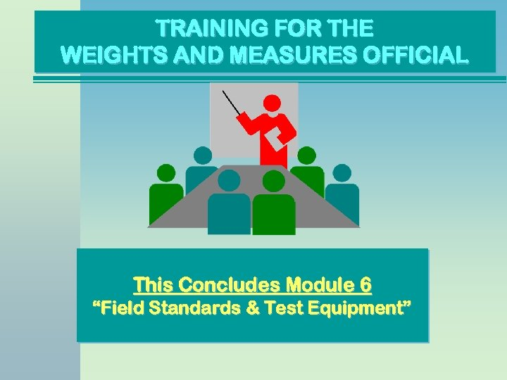 "TRAINING FOR THE WEIGHTS AND MEASURES OFFICIAL This Concludes Module 6 ""Field Standards &"