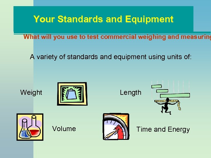 Your Standards and Equipment What will you use to test commercial weighing and measuring