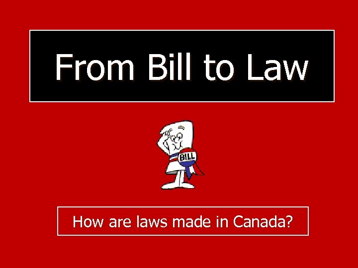 From Bill to Law How are laws made in Canada?