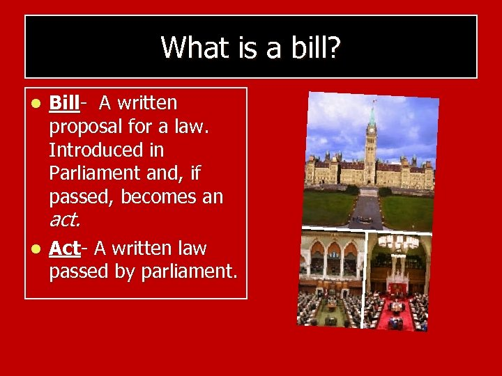 What is a bill? l Bill- A written proposal for a law. Introduced in
