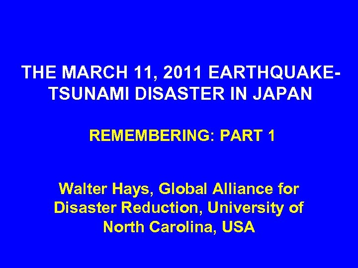 THE MARCH 11, 2011 EARTHQUAKETSUNAMI DISASTER IN JAPAN REMEMBERING: PART 1 Walter Hays, Global