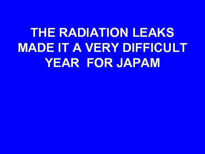THE RADIATION LEAKS MADE IT A VERY DIFFICULT YEAR FOR JAPAM