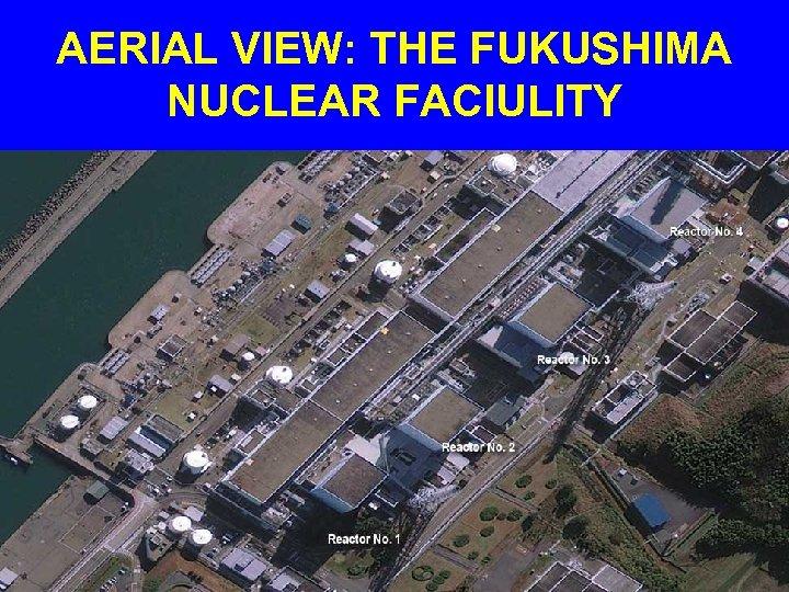 AERIAL VIEW: THE FUKUSHIMA NUCLEAR FACIULITY