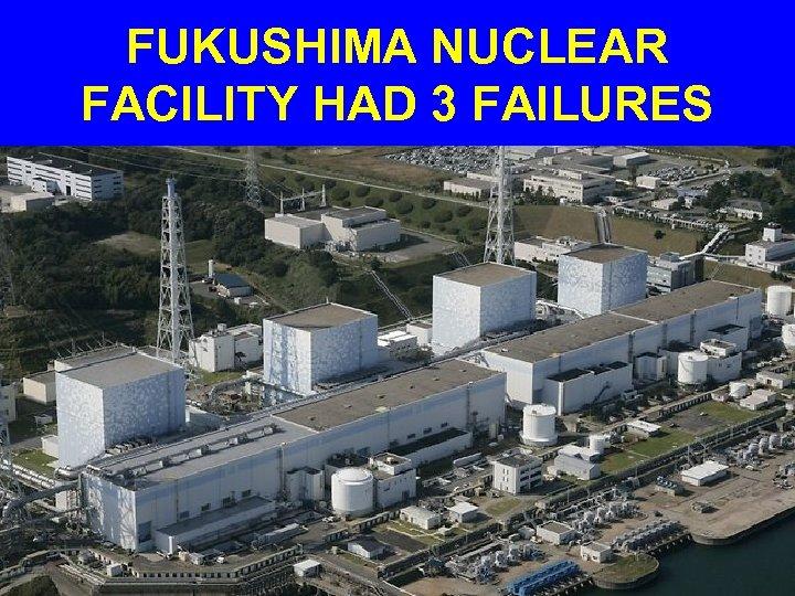 FUKUSHIMA NUCLEAR FACILITY HAD 3 FAILURES