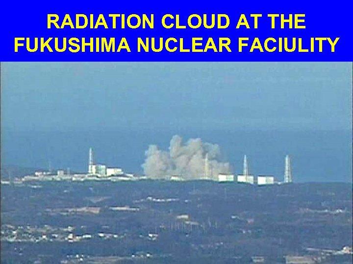 RADIATION CLOUD AT THE FUKUSHIMA NUCLEAR FACIULITY
