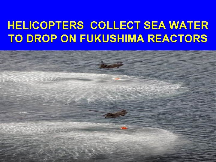 HELICOPTERS COLLECT SEA WATER TO DROP ON FUKUSHIMA REACTORS