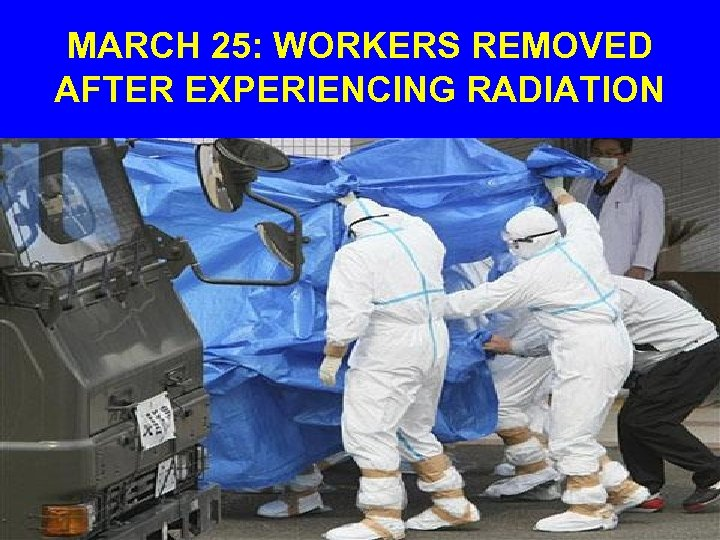 MARCH 25: WORKERS REMOVED AFTER EXPERIENCING RADIATION