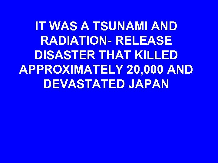 IT WAS A TSUNAMI AND RADIATION- RELEASE DISASTER THAT KILLED APPROXIMATELY 20, 000 AND