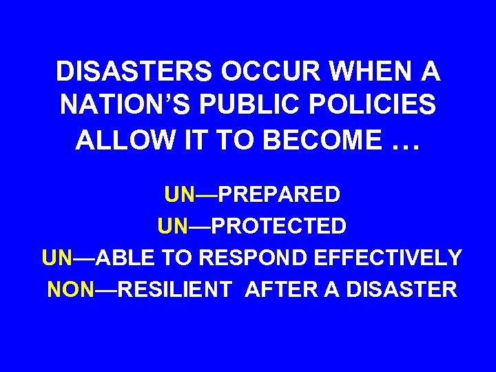 DISASTERS OCCUR WHEN A NATION'S PUBLIC POLICIES ALLOW IT TO BECOME … UN—PREPARED UN—PROTECTED