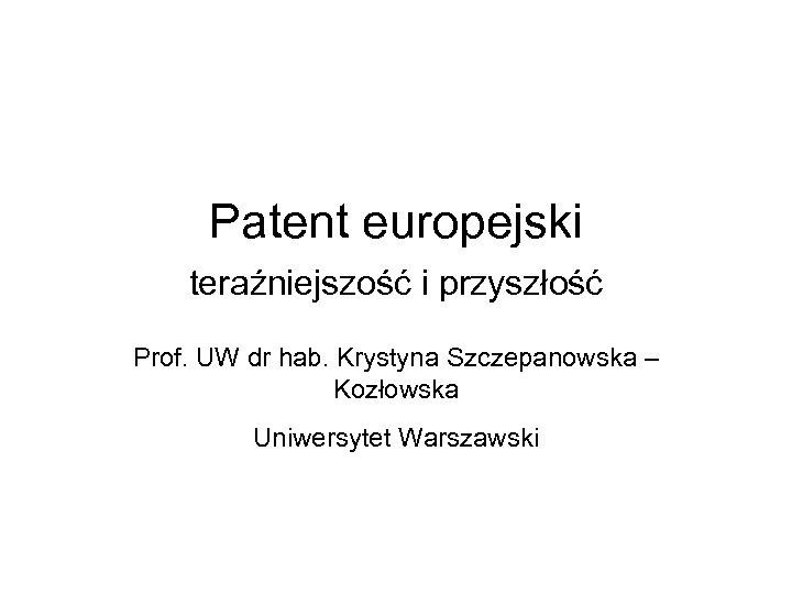 Patent europejski teraźniejszość i przyszłość Prof. UW dr hab. Krystyna Szczepanowska – Kozłowska Uniwersytet