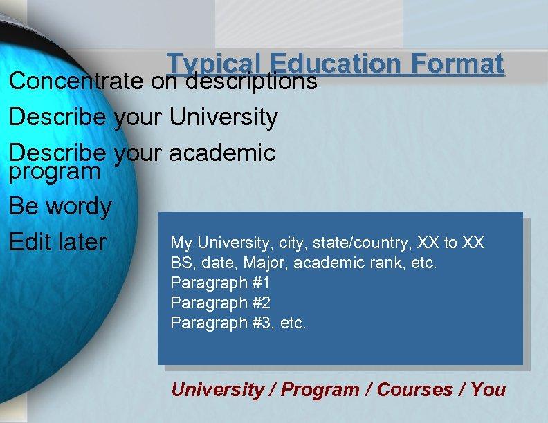 Typical Education Format Concentrate on descriptions Describe your University Describe your academic program Be