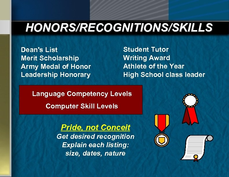 HONORS/RECOGNITIONS/SKILLS Dean's List Merit Scholarship Army Medal of Honor Leadership Honorary Student Tutor Writing