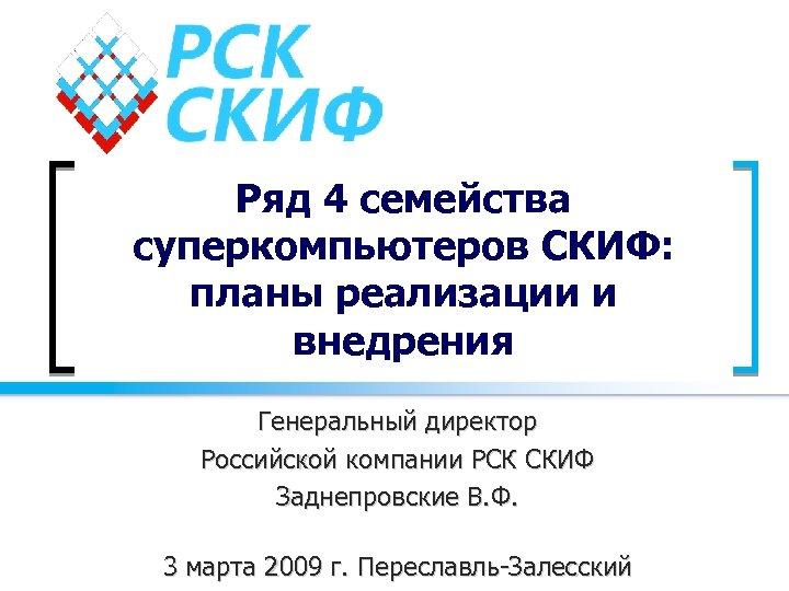 Ряд 4 семейства суперкомпьютеров СКИФ: планы реализации и внедрения Генеральный директор Российской компании РСК