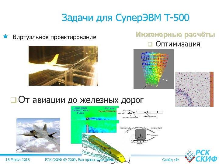 Задачи для Супер. ЭВМ Т-500 Виртуальное проектирование Инженерные расчёты q Оптимизация q От авиации
