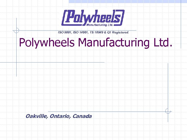 ISO 9001, ISO 14001, TS 16949 & Q 1 Registered. Polywheels Manufacturing Ltd. Oakville,