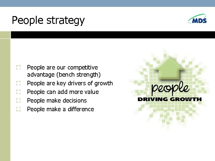 People strategy People are our competitive advantage (bench strength) People are key drivers of