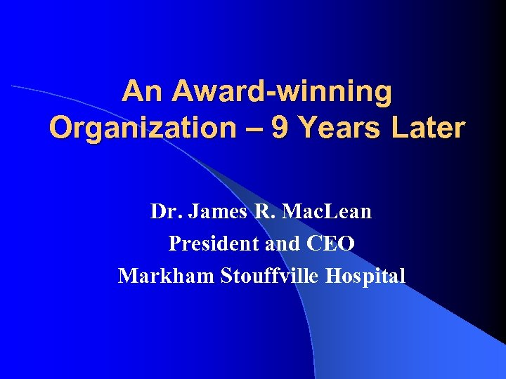 An Award-winning Organization – 9 Years Later Dr. James R. Mac. Lean President and
