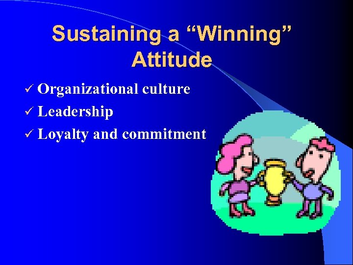 "Sustaining a ""Winning"" Attitude ü Organizational culture ü Leadership ü Loyalty and commitment"