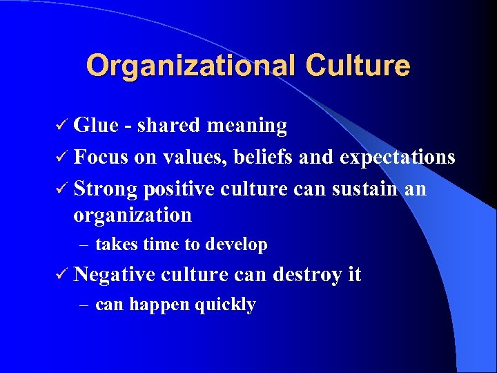 Organizational Culture ü Glue - shared meaning ü Focus on values, beliefs and expectations