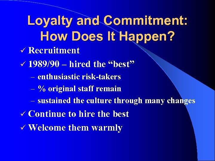 Loyalty and Commitment: How Does It Happen? ü Recruitment ü 1989/90 – hired the