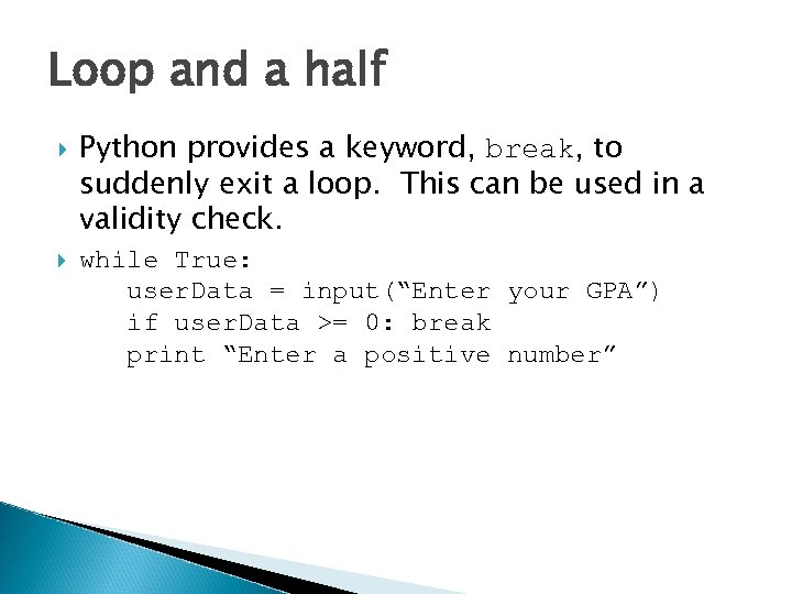 Loop and a half Python provides a keyword, break, to suddenly exit a loop.