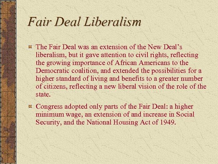 Fair Deal Liberalism The Fair Deal was an extension of the New Deal's liberalism,